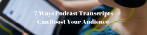Podcast Transcription - 7 Ways Podcast Transcripts Can Boost Your Audience